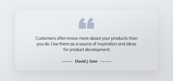 Customers often know more about your products than you do. Use them as a source of inspiration and ideas for product development. – David J. Greer