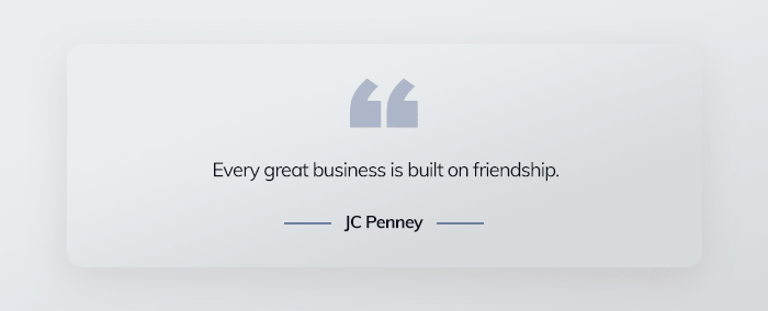 Every great business is built on friendship. - JC Penney
