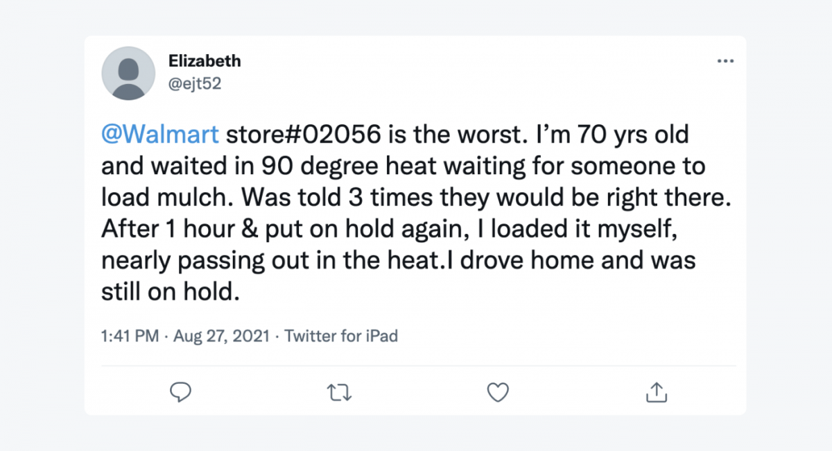 """Tweet from a user @ejt52: """"@Walmart store#02056 is the worst. I'm 70yrs old and waited in 90 degree heat waiting for someone to load mulch. Was told 3 times they would be right there. After 1 hour & put on hold again, I loaded it myself, nearly passing out in the heat. I drove home and was still on hold."""""""