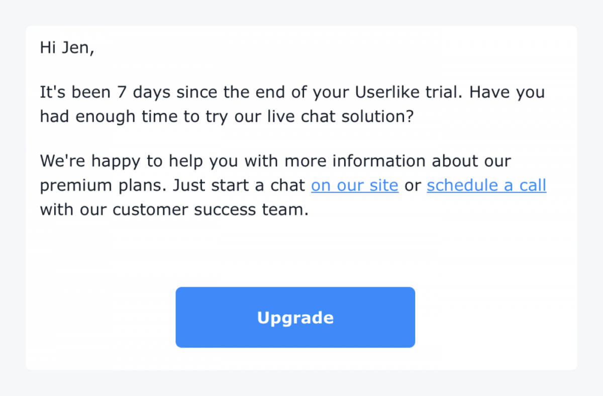 """An email saying: """"Hi Jen, It's been 7 days since the end of your Userlike trial. Have you had enough time to try our live chat solution? We're happy to help you with more information about our premium plans. Just start a chat on our site or schedule a call with our customer success team. Upgrade button"""""""