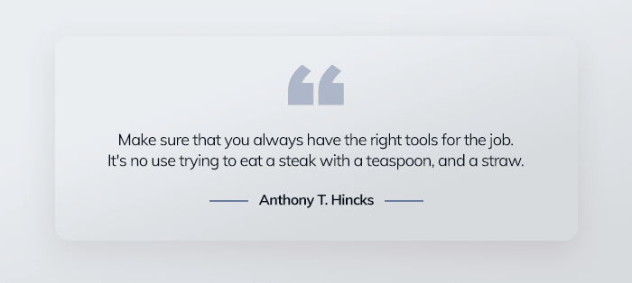 Make sure that you always have the right tools for the job. It's no use trying to eat a steak with a teaspoon, and a straw. - Anthony T. Hincks