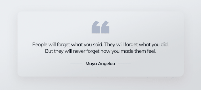 People will forget what you said. They will forget what you did. But they will never forget how you made them feel.